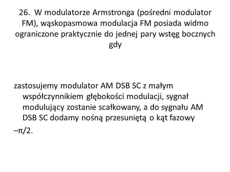 26. W modulatorze Armstronga (pośredni modulator FM), wąskopasmowa modulacja FM posiada widmo ograniczone praktycznie do jednej pary wstęg bocznych gdy