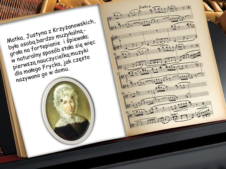 Matka, Justyna z Krzyżanowskich, była osobą bardzo muzykalną - grała na fortepianie i śpiewała; w naturalny sposób stała się więc pierwszą nauczycielką muzyki dla małego Frycka, jak często nazywano go w domu.