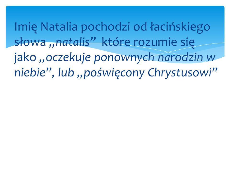 """Imię Natalia pochodzi od łacińskiego słowa """"natalis które rozumie się jako """"oczekuje ponownych narodzin w niebie , lub """"poświęcony Chrystusowi"""