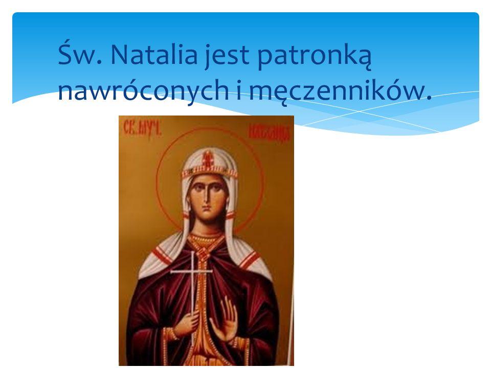 Św. Natalia jest patronką nawróconych i męczenników.
