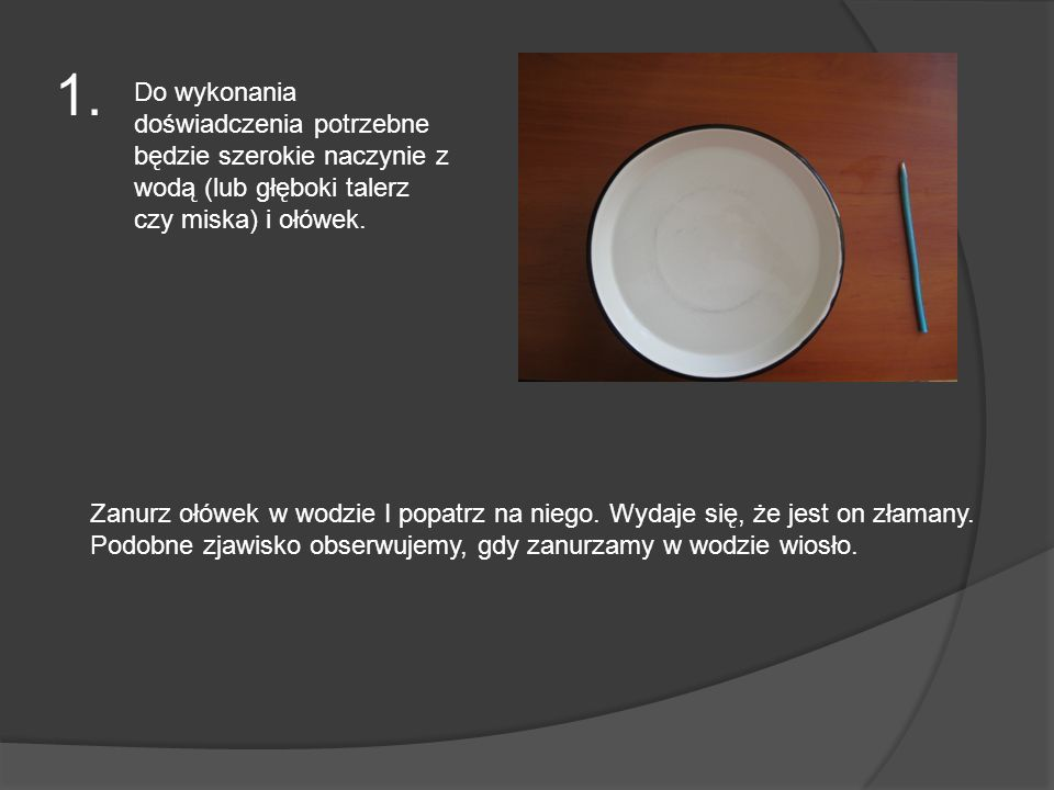 1. Do wykonania doświadczenia potrzebne będzie szerokie naczynie z wodą (lub głęboki talerz czy miska) i ołówek.