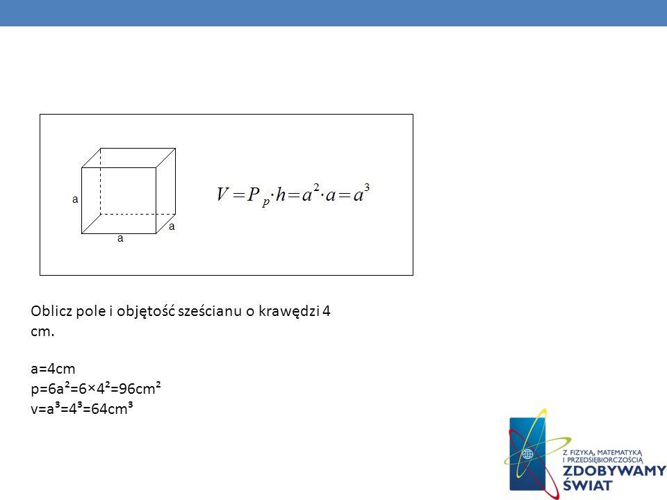 Oblicz pole i objętość sześcianu o krawędzi 4 cm.