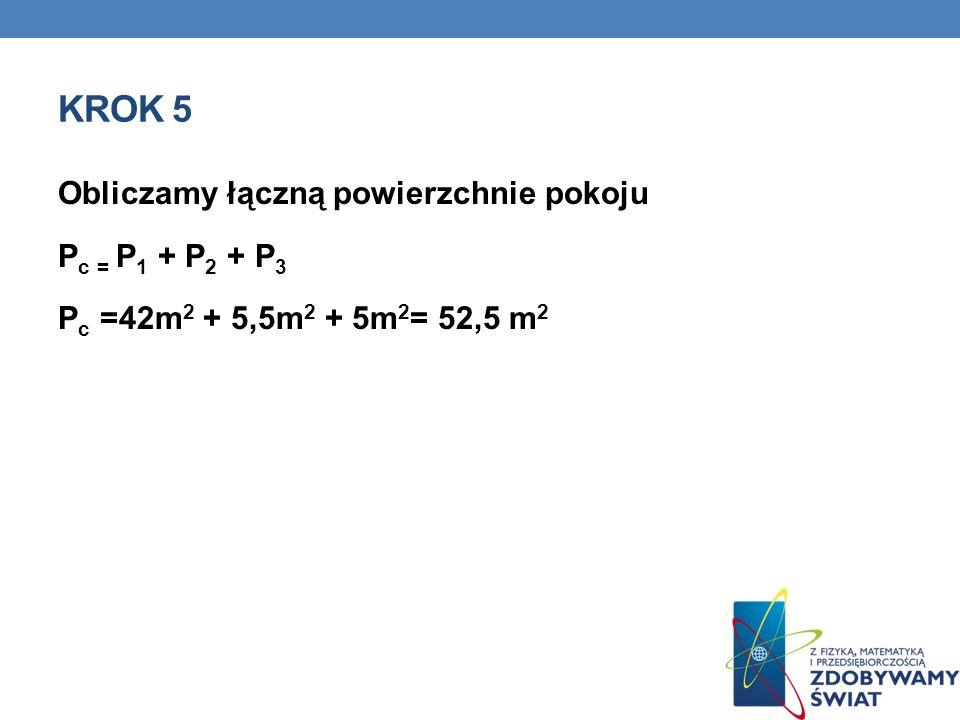 Krok 5 Obliczamy łączną powierzchnie pokoju Pc = P1 + P2 + P3 Pc =42m2 + 5,5m2 + 5m2= 52,5 m2