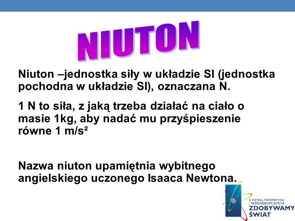 NIUTON Niuton –jednostka siły w układzie SI (jednostka pochodna w układzie SI), oznaczana N.