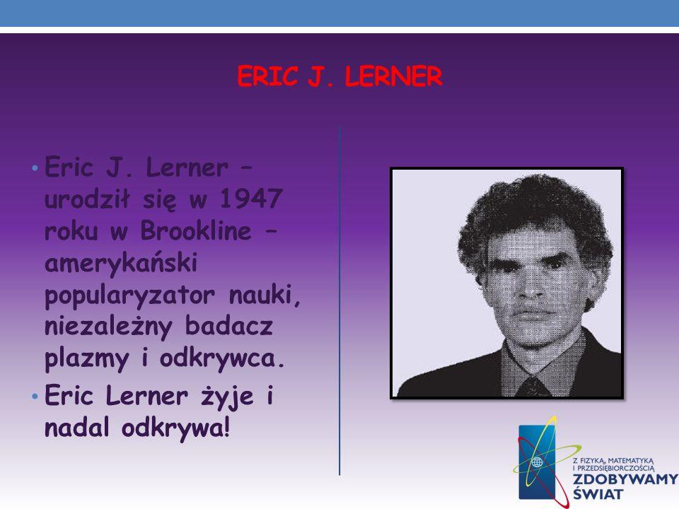 Eric J. Lerner Eric J. Lerner – urodził się w 1947 roku w Brookline – amerykański popularyzator nauki, niezależny badacz plazmy i odkrywca.