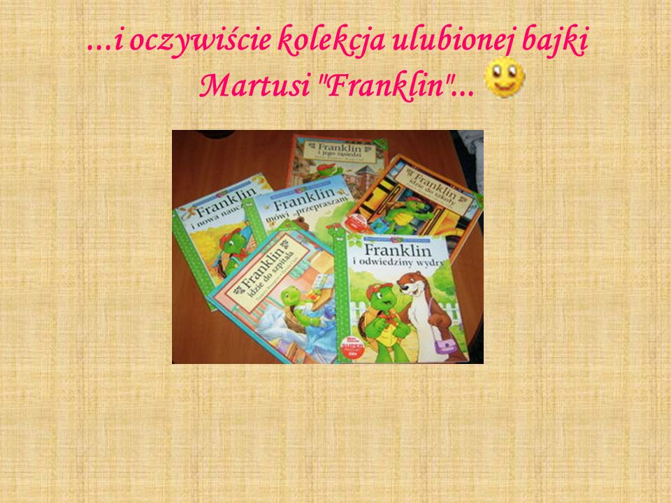 ...i oczywiście kolekcja ulubionej bajki Martusi Franklin ...