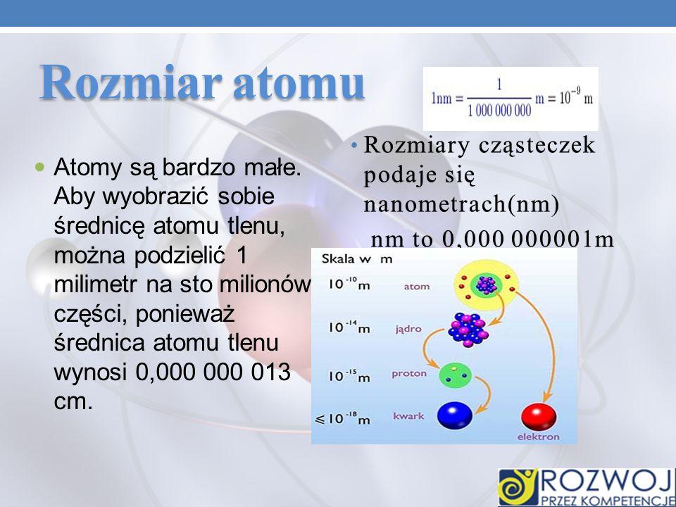 Rozmiar atomu Rozmiary cząsteczek podaje się nanometrach(nm)