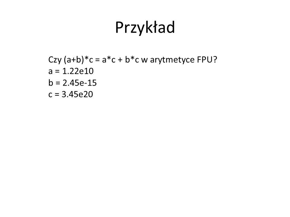 Przykład Czy (a+b)*c = a*c + b*c w arytmetyce FPU a = 1.22e10