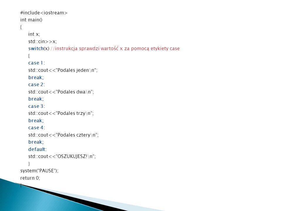 #include<iostream> int main() { int x; std::cin>>x; switch(x) //instrukcja sprawdzi wartość x za pomocą etykiety case case 1: std::cout<< Podales jeden\n ; break; case 2: std::cout<< Podales dwa\n ; case 3: std::cout<< Podales trzy\n ; case 4: std::cout<< Podales cztery\n ; default: std::cout<< OSZUKUJESZ!\n ; } system( PAUSE ); return 0;