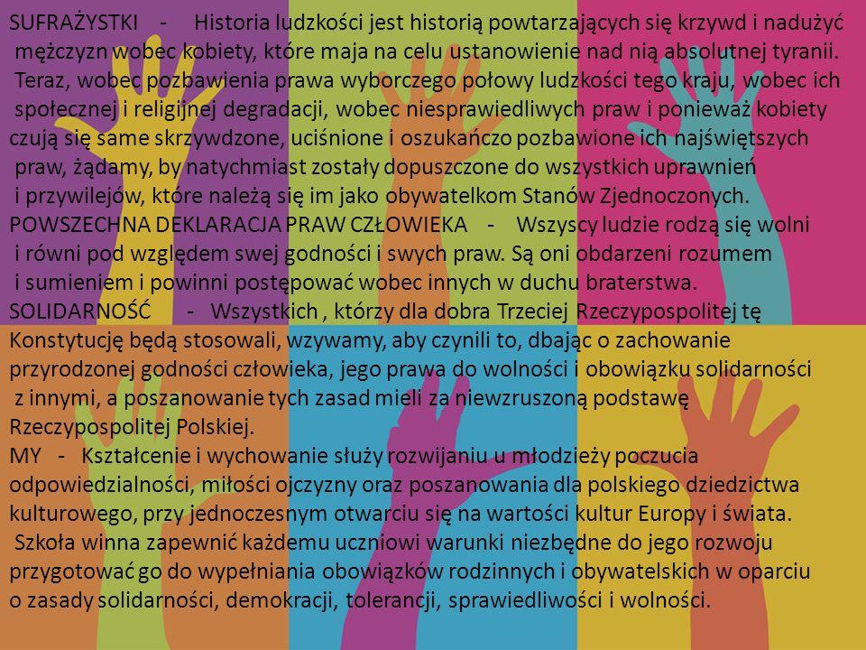 SUFRAŻYSTKI - Historia ludzkości jest historią powtarzających się krzywd i nadużyć mężczyzn wobec kobiety, które maja na celu ustanowienie nad nią absolutnej tyranii. Teraz, wobec pozbawienia prawa wyborczego połowy ludzkości tego kraju, wobec ich społecznej i religijnej degradacji, wobec niesprawiedliwych praw i ponieważ kobiety czują się same skrzywdzone, uciśnione i oszukańczo pozbawione ich najświętszych praw, żądamy, by natychmiast zostały dopuszczone do wszystkich uprawnień i przywilejów, które należą się im jako obywatelkom Stanów Zjednoczonych.