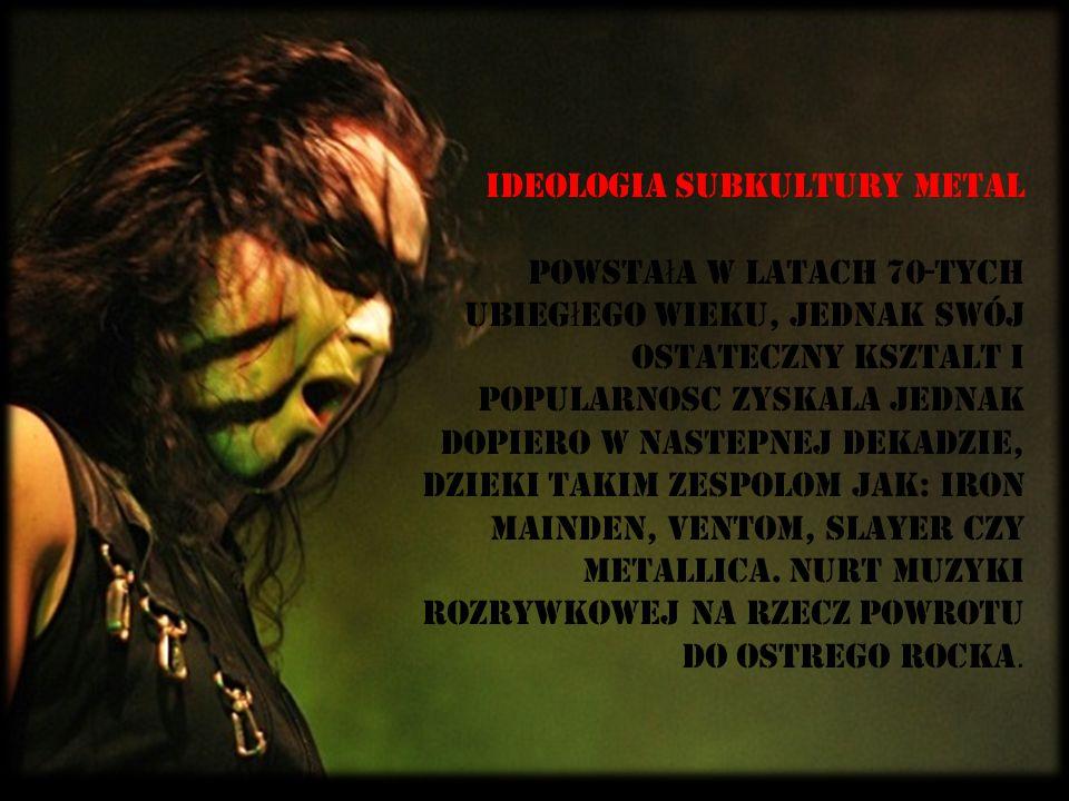 Ideologia subkultury metal powstała w latach 70-Tych ubiegłego wieku, jednak swój ostateczny ksztaLt i popularnoSC zyskaLa jednak dopiero w nastEpnej dekadzie, dziEki takim zespolom jak: Iron Mainden, Ventom, Slayer czy Metallica.