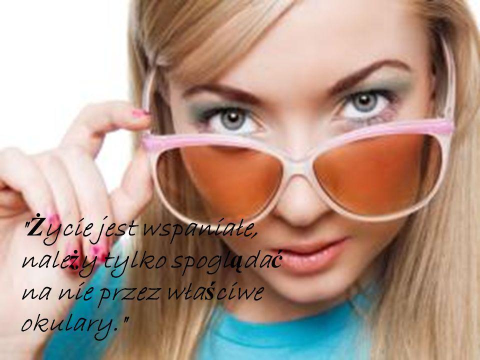 Życie jest wspaniałe, należy tylko spoglądać na nie przez właściwe okulary.