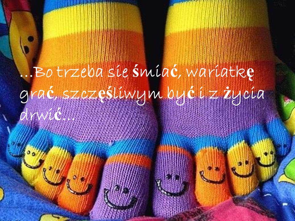 ...Bo trzeba sie śmiać, wariatkę grać, szczęśliwym być i z życia drwić...