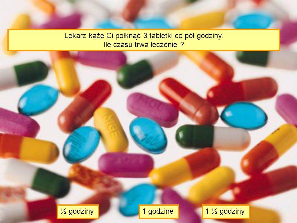 Lekarz każe Ci połknąć 3 tabletki co pół godziny.