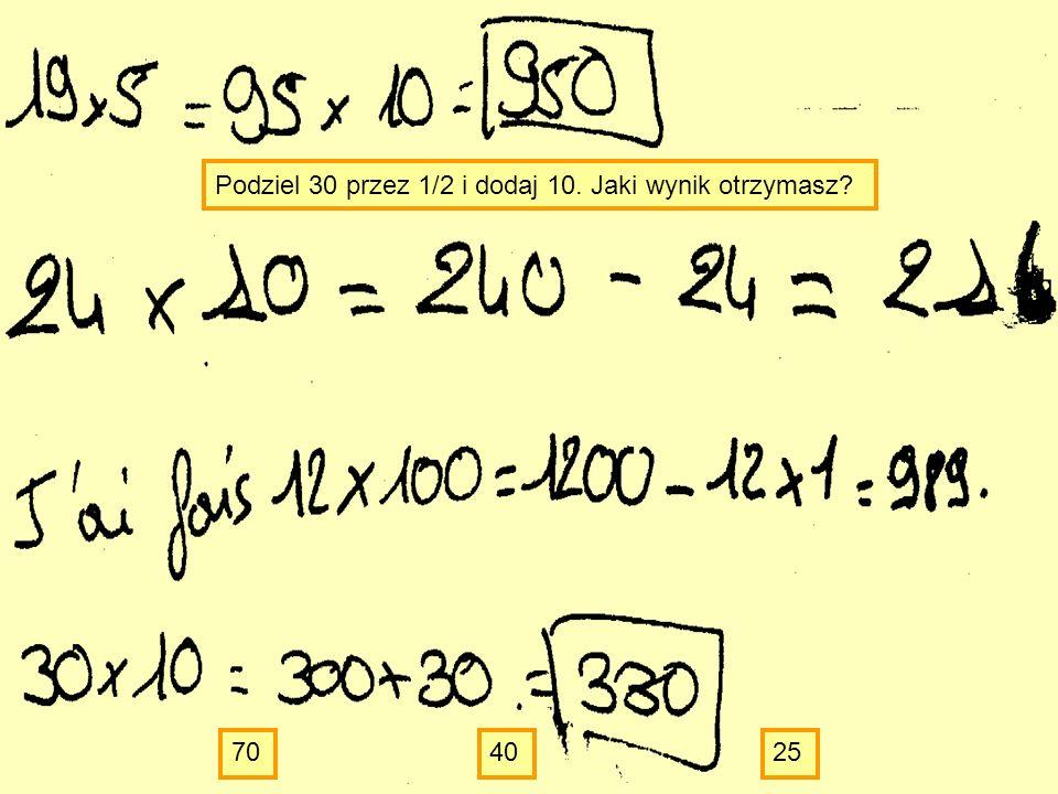 Podziel 30 przez 1/2 i dodaj 10. Jaki wynik otrzymasz