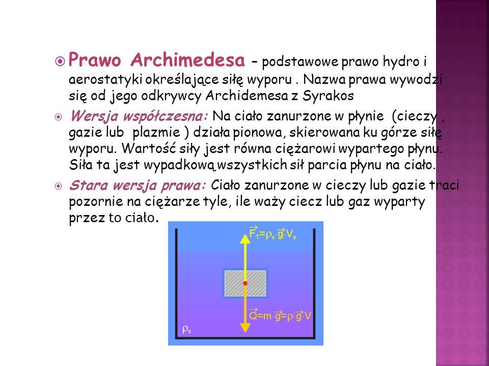 Prawo Archimedesa – podstawowe prawo hydro i aerostatyki określające siłę wyporu . Nazwa prawa wywodzi się od jego odkrywcy Archidemesa z Syrakos