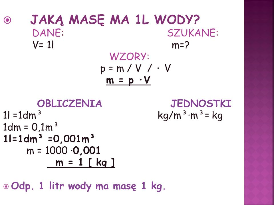 JAKĄ MASĘ MA 1L WODY DANE: SZUKANE: V= 1l m= WZORY: p = m / V / · V