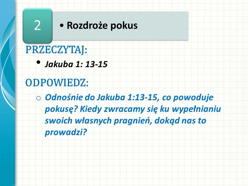 2 Rozdroże pokus PRZECZYTAJ: ODPOWIEDZ: Jakuba 1: 13-15