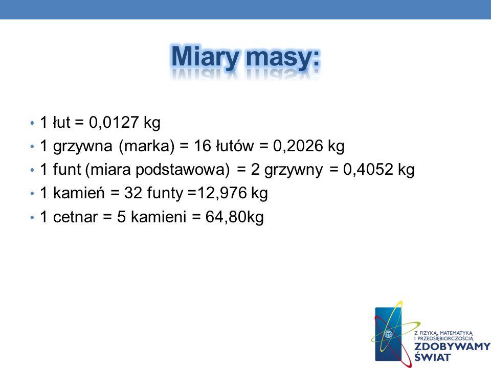 Miary masy: 1 łut = 0,0127 kg 1 grzywna (marka) = 16 łutów = 0,2026 kg
