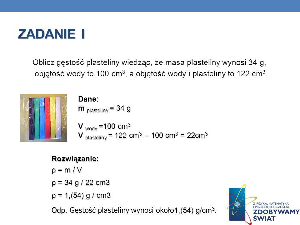 ZADANIE I Oblicz gęstość plasteliny wiedząc, że masa plasteliny wynosi 34 g, objętość wody to 100 cm3, a objętość wody i plasteliny to 122 cm3.