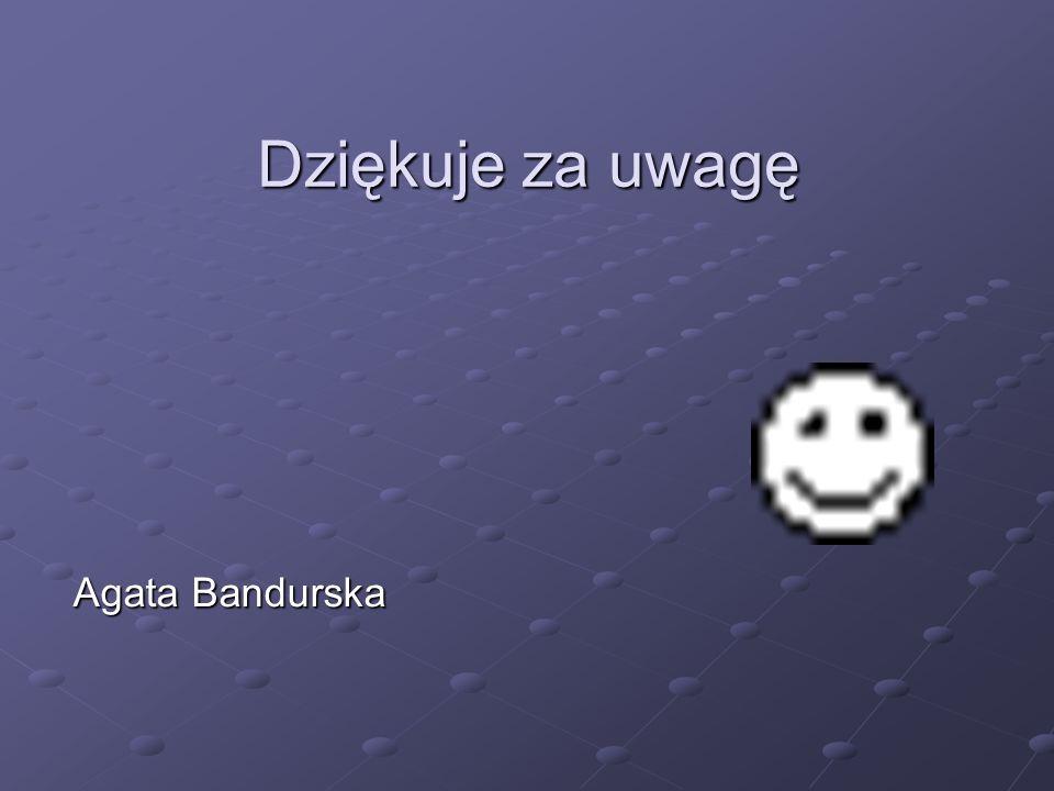 Dziękuje za uwagę Agata Bandurska