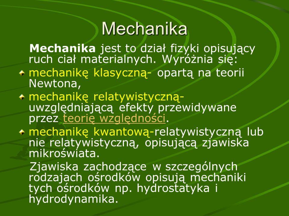 Mechanika Mechanika jest to dział fizyki opisujący ruch ciał materialnych. Wyróżnia się: mechanikę klasyczną- opartą na teorii Newtona,