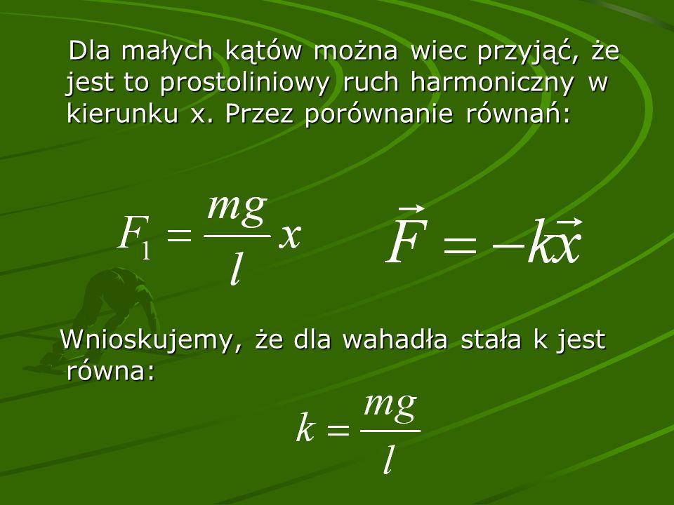 Dla małych kątów można wiec przyjąć, że jest to prostoliniowy ruch harmoniczny w kierunku x. Przez porównanie równań: