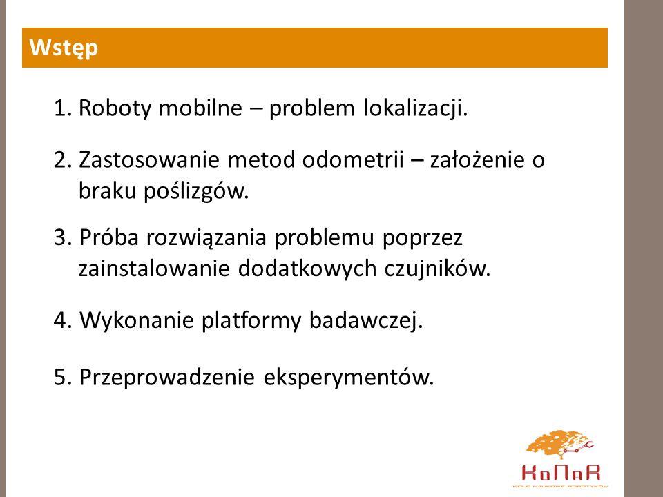 Wstęp Roboty mobilne – problem lokalizacji. 2. Zastosowanie metod odometrii – założenie o braku poślizgów.