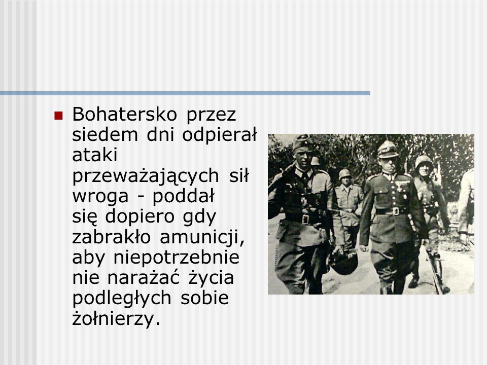 Bohatersko przez siedem dni odpierał ataki przeważających sił wroga - poddał się dopiero gdy zabrakło amunicji, aby niepotrzebnie nie narażać życia podległych sobie żołnierzy.