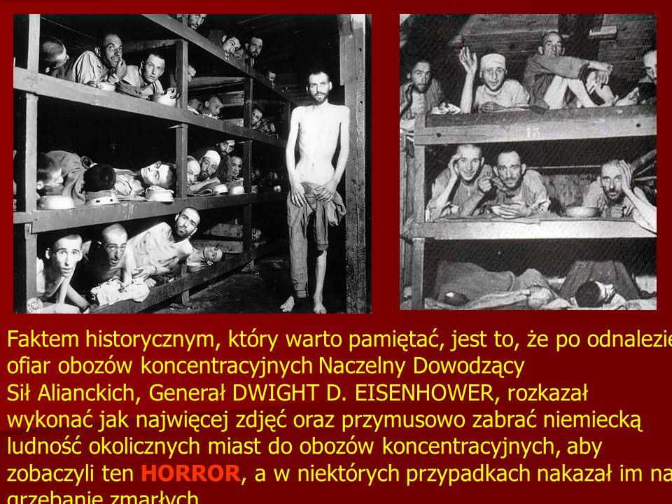 Faktem historycznym, który warto pamiętać, jest to, że po odnalezieniu ofiar obozów koncentracyjnych Naczelny Dowodzący Sił Alianckich, Generał DWIGHT D.