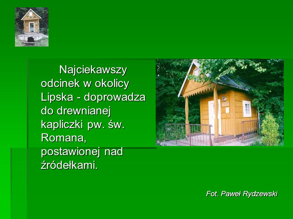 Najciekawszy odcinek w okolicy Lipska - doprowadza do drewnianej kapliczki pw. św. Romana, postawionej nad źródełkami.