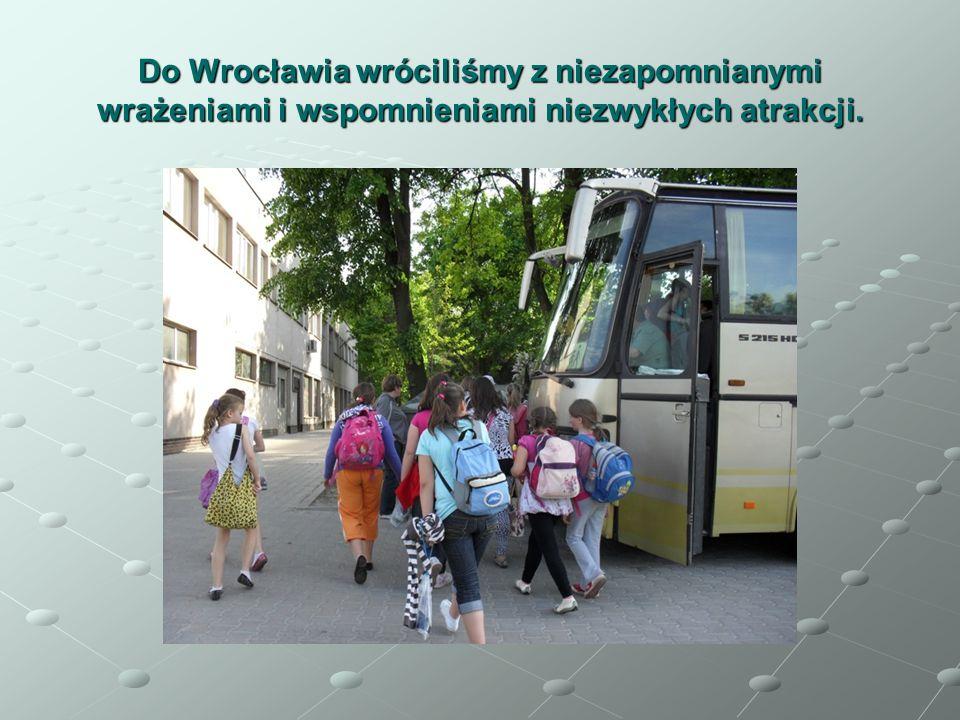 Do Wrocławia wróciliśmy z niezapomnianymi wrażeniami i wspomnieniami niezwykłych atrakcji.