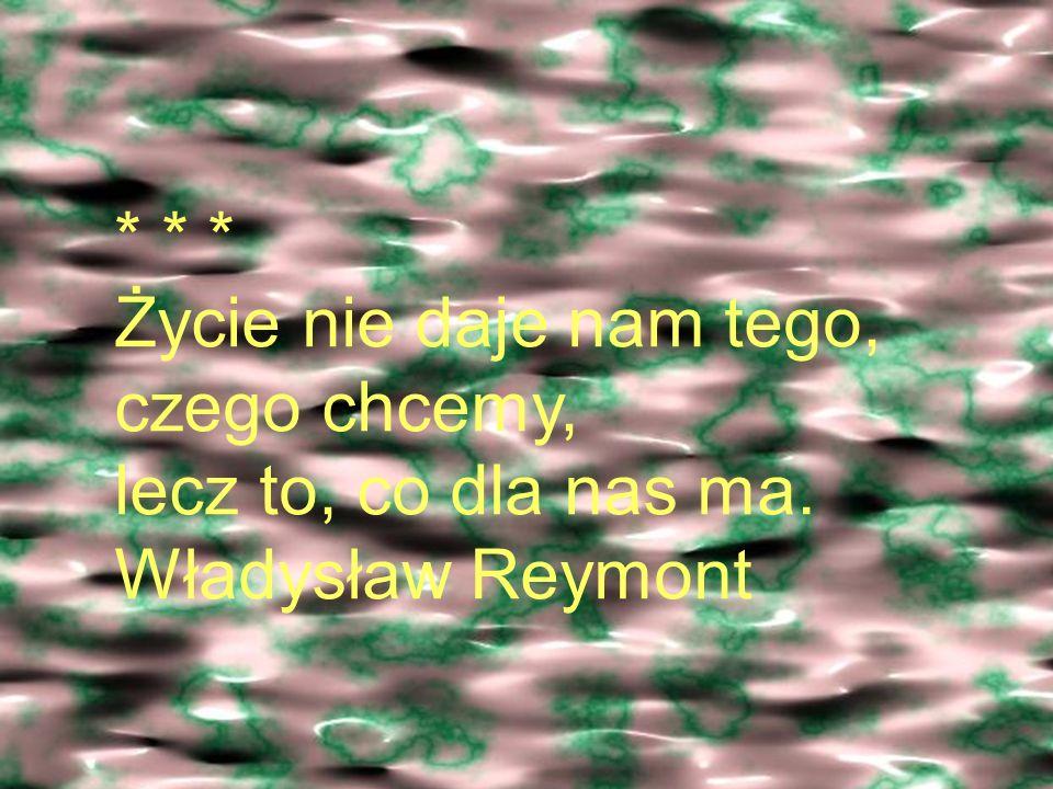 * * * Życie nie daje nam tego, czego chcemy, lecz to, co dla nas ma. Władysław Reymont