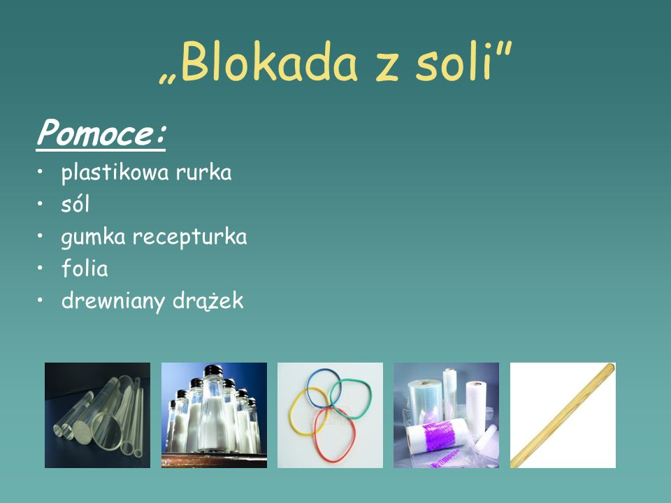 """Blokada z soli Pomoce: plastikowa rurka sól gumka recepturka folia"