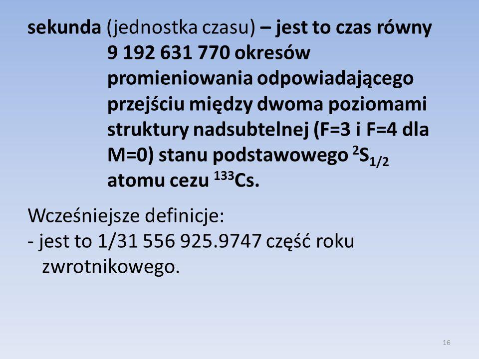 sekunda (jednostka czasu) – jest to czas równy 9 192 631 770 okresów promieniowania odpowiadającego przejściu między dwoma poziomami struktury nadsubtelnej (F=3 i F=4 dla M=0) stanu podstawowego 2S1/2 atomu cezu 133Cs.