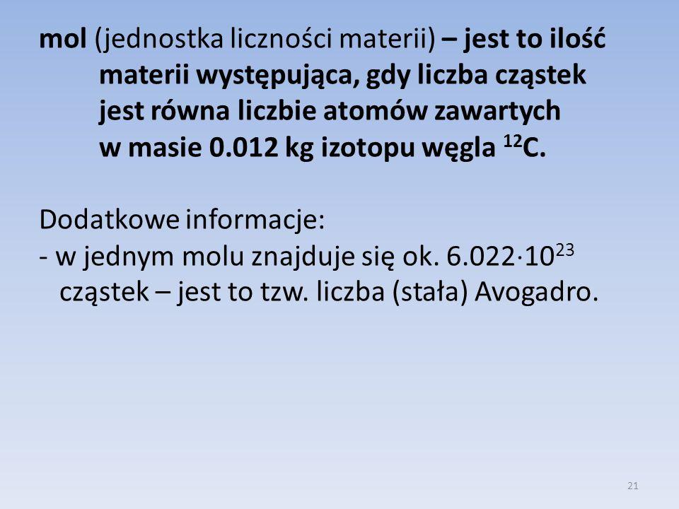 mol (jednostka liczności materii) – jest to ilość materii występująca, gdy liczba cząstek jest równa liczbie atomów zawartych w masie 0.012 kg izotopu węgla 12C.