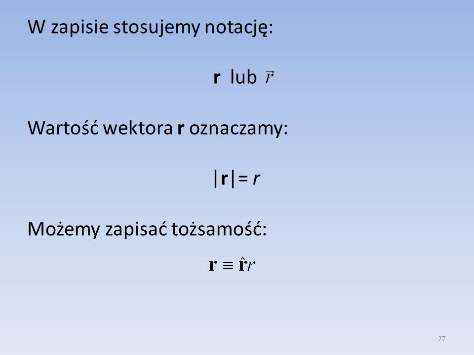 W zapisie stosujemy notację: r lub Wartość wektora r oznaczamy: |r|= r Możemy zapisać tożsamość: