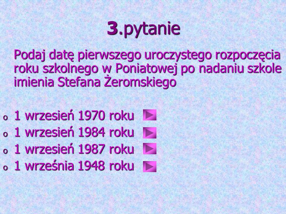 3.pytanie Podaj datę pierwszego uroczystego rozpoczęcia roku szkolnego w Poniatowej po nadaniu szkole imienia Stefana Żeromskiego.