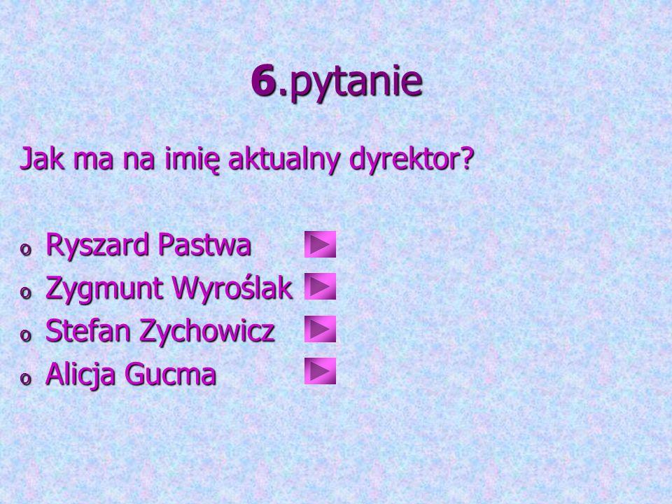 6.pytanie Jak ma na imię aktualny dyrektor Ryszard Pastwa