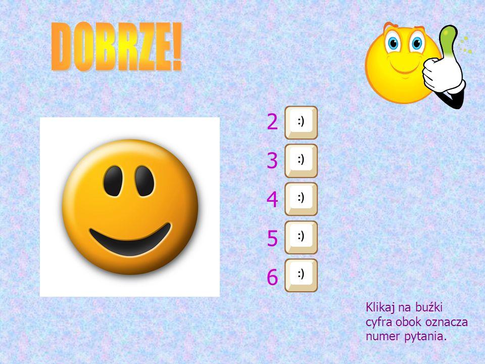 DOBRZE! 2 3 4 5 6 Klikaj na buźki cyfra obok oznacza numer pytania.