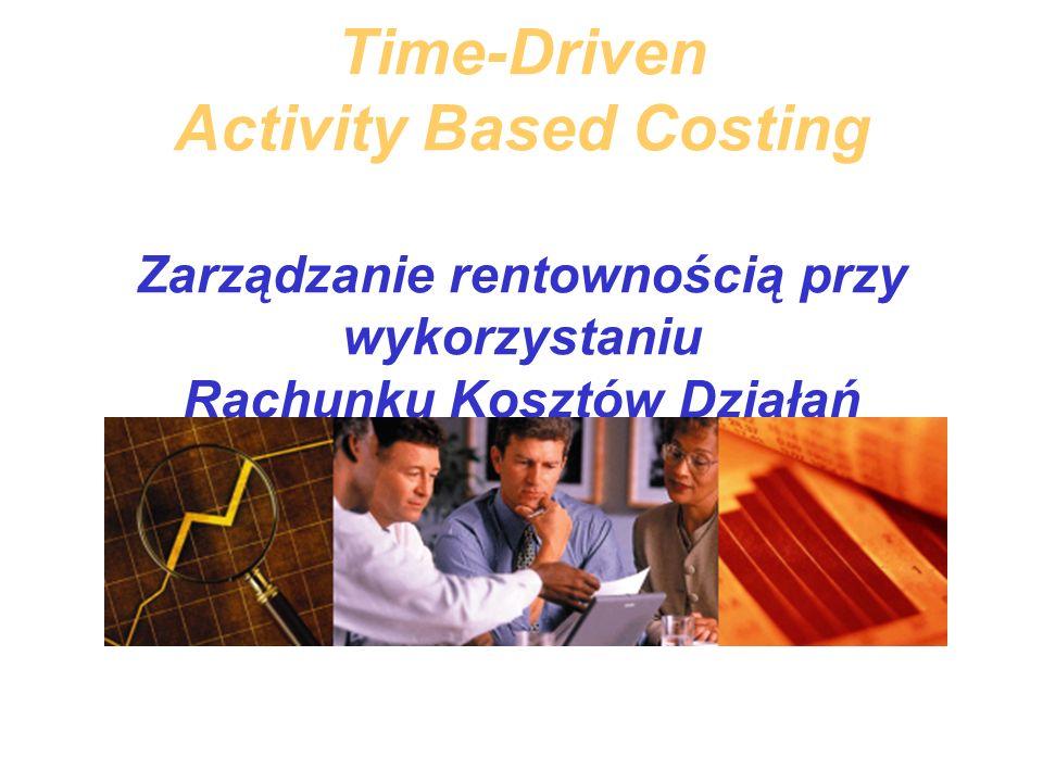 Time-Driven Activity Based Costing Zarządzanie rentownością przy wykorzystaniu Rachunku Kosztów Działań Opartego Na Czasie