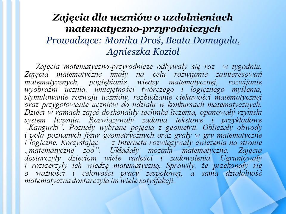 Zajęcia dla uczniów o uzdolnieniach matematyczno-przyrodniczych Prowadzące: Monika Droś, Beata Domagała, Agnieszka Kozioł
