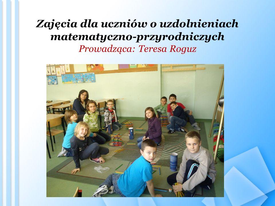 Zajęcia dla uczniów o uzdolnieniach matematyczno-przyrodniczych Prowadząca: Teresa Roguz