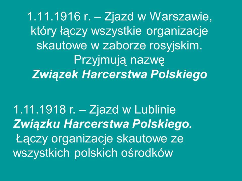 1.11.1916 r. – Zjazd w Warszawie, który łączy wszystkie organizacje skautowe w zaborze rosyjskim. Przyjmują nazwę Związek Harcerstwa Polskiego