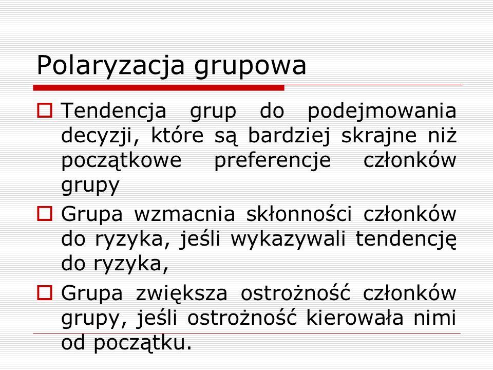 Polaryzacja grupowa Tendencja grup do podejmowania decyzji, które są bardziej skrajne niż początkowe preferencje członków grupy.