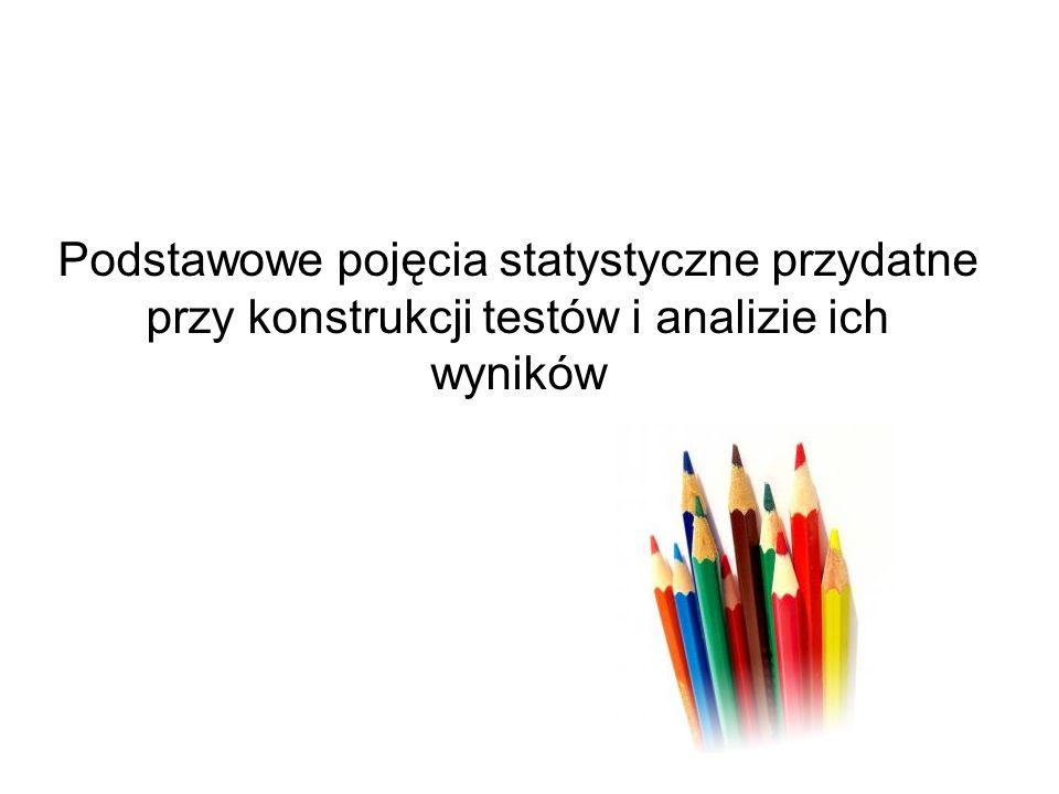 Podstawowe pojęcia statystyczne przydatne przy konstrukcji testów i analizie ich wyników