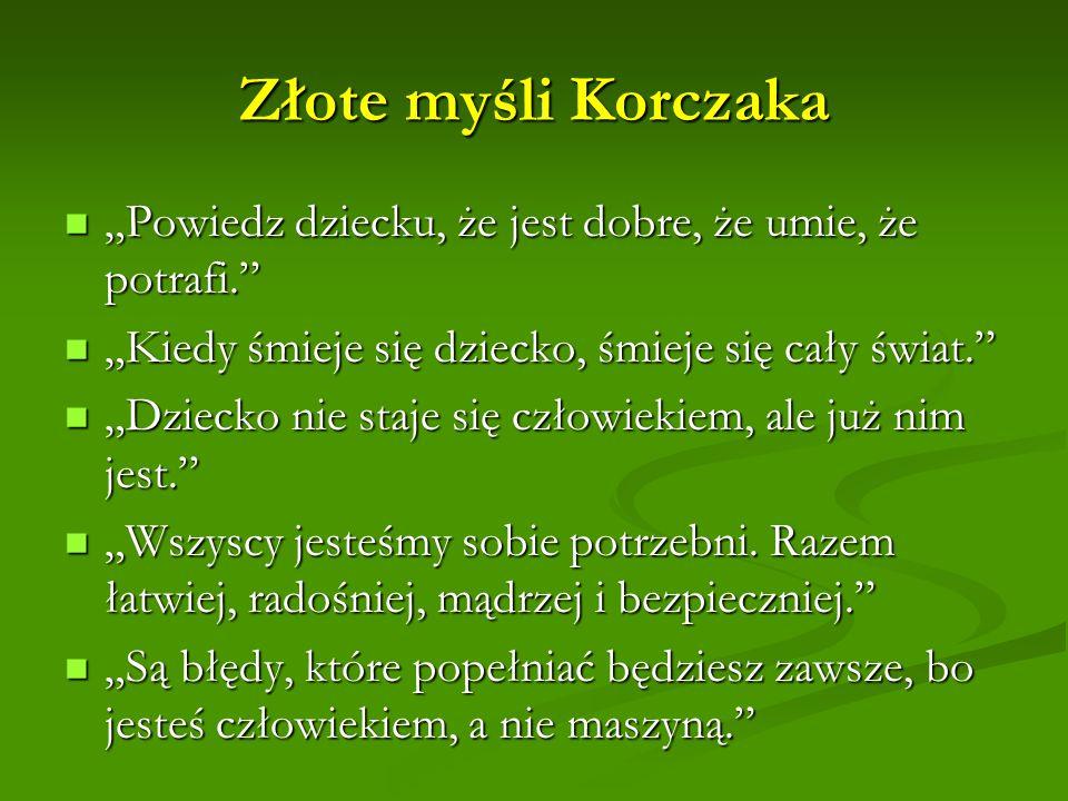 """Złote myśli Korczaka """"Powiedz dziecku, że jest dobre, że umie, że potrafi. """"Kiedy śmieje się dziecko, śmieje się cały świat."""