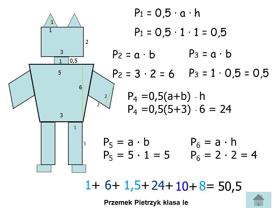 P1 = 0,5 ∙ a ∙ h P1 = 0,5 ∙ 1 ∙ 1 = 0,5. 1. 1. 2. 3. P2 = a ∙ b. P2 = 3 ∙ 2 = 6. P3 = a ∙ b.