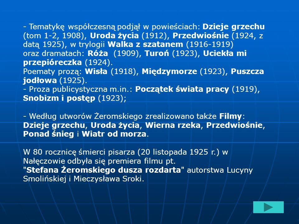- Tematykę współczesną podjął w powieściach: Dzieje grzechu (tom 1-2, 1908), Uroda życia (1912), Przedwiośnie (1924, z datą 1925), w trylogii Walka z szatanem (1916-1919)