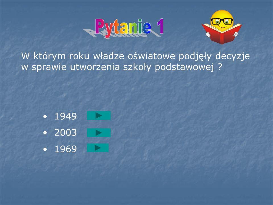 Pytanie 1 W którym roku władze oświatowe podjęły decyzje w sprawie utworzenia szkoły podstawowej 1949.